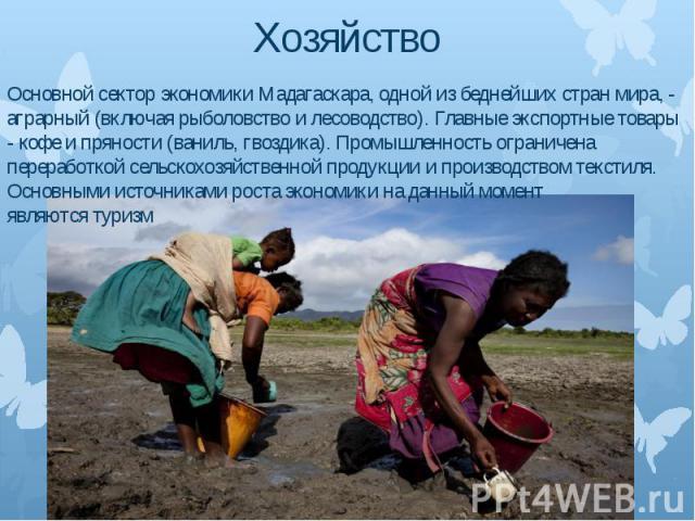 Хозяйство Основной сектор экономики Мадагаскара, одной из беднейших стран мира, - аграрный (включая рыболовство и лесоводство). Главные экспортные товары - кофе и пряности (ваниль, гвоздика). Промышленность ограничена переработкой сельскохозяйственн…