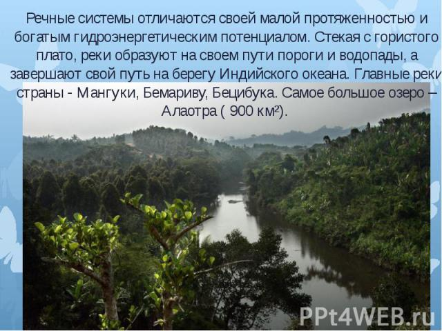 Речные системы отличаются своей малой протяженностью и богатым гидроэнергетическим потенциалом. Стекая с гористого плато, реки образуют на своем пути пороги и водопады, а завершают свой путь на берегу Индийского океана. Главные реки страны - Мангуки…