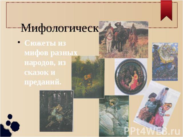 Мифологический жанр. Сюжеты из мифов разных народов, из сказок и преданий.
