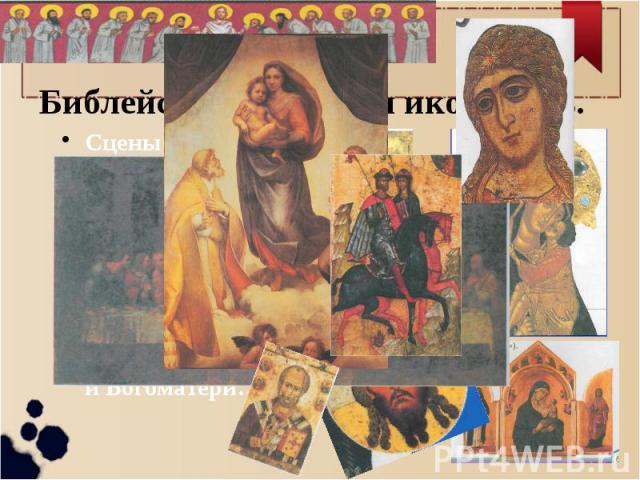 Библейские сюжеты и иконопись. Сцены жизни Христа, его учеников-апостолов, Святых, Пророков, Мучеников. Иконы – это портреты, лики святых, ангелов, апостолов, Христа и Богоматери…