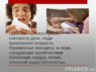 Группами высокого риска считаются дети, люди преклонного возраста, беременные же