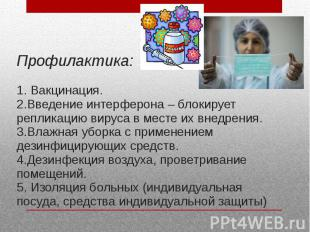 Профилактика: 1. Вакцинация. 2.Введение интерферона – блокирует репликацию вирус