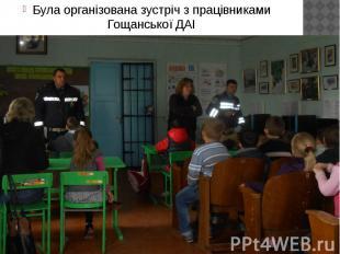Була організована зустріч з працівниками Гощанської ДАІ Була організована зустрі
