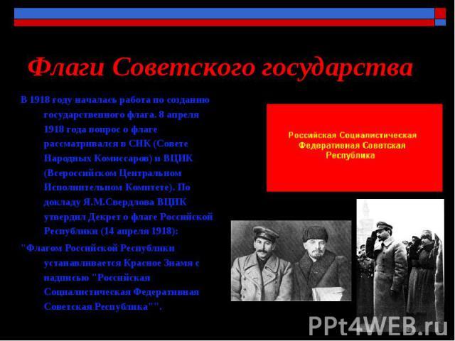 Флаги Советского государства В 1918 году началась работа по созданию государственного флага. 8 апреля 1918 года вопрос о флаге рассматривался в СНК (Совете Народных Комиссаров) и ВЦИК (Всероссийском Центральном Исполнительном Комитете). По докладу Я…