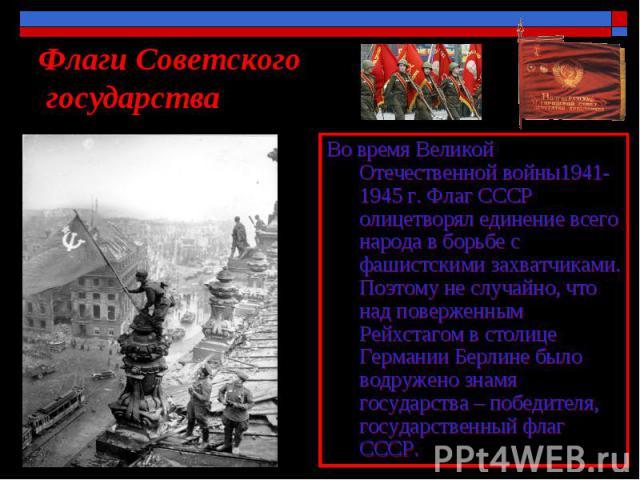Флаги Советского государства Во время Великой Отечественной войны1941-1945 г. Флаг СССР олицетворял единение всего народа в борьбе с фашистскими захватчиками. Поэтому не случайно, что над поверженным Рейхстагом в столице Германии Берлине было водруж…