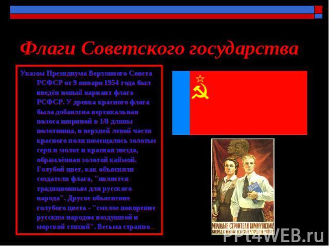 Флаги Советского государства Указом Президиума Верховного Совета РСФСР от 9 января 1954 года был введён новый вариант флага РСФСР. У древка красного флага была добавлена вертикальная полоса шириной в 1/8 длины полотнища, в верхней левой части красно…