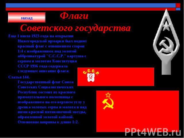 Флаги Советского государства Еще 1 июля 1923 года на открытии Нижегородской ярмарки был поднят красный флаг с отношением сторон 1:4 с изображением под золотой аббревиатурой