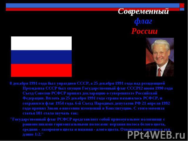 Современный флаг России 8 декабря 1991 года был упразднен CCCР, а 25 декабря 1991 года над резиденцией Президента СССР был спущен Государственный флаг СССР12 июня 1990 года Съезд Советов РСФСР принял декларацию о суверенитете Российской Федерации. В…