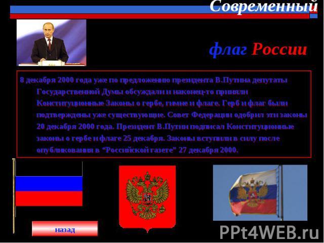 Современный флаг России 8 декабря 2000 года уже по предложению президента В.Путина депутаты Государственной Думы обсуждали и наконец-то приняли Конституционные Законы о гербе, гимне и флаге. Герб и флаг были подтверждены уже существующие. Совет Феде…