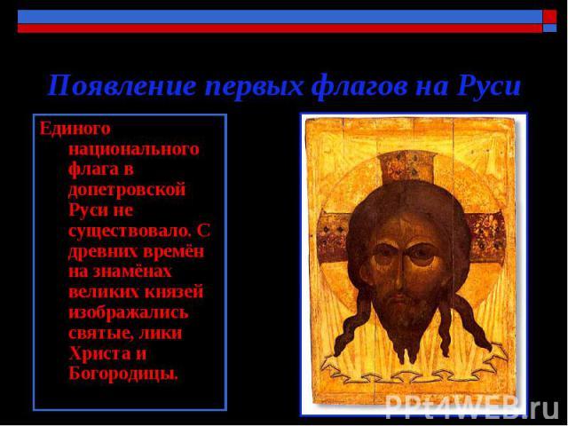 Появление первых флагов на Руси Единого национального флага в допетровской Руси не существовало. С древних времён на знамёнах великих князей изображались святые, лики Христа и Богородицы.