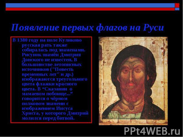 Появление первых флагов на Руси В 1380 году на поле Куликово русская рать также собиралась под знаменами. Рисунок знамён Дмитрия Донского не известен, В большинстве летописных источников (