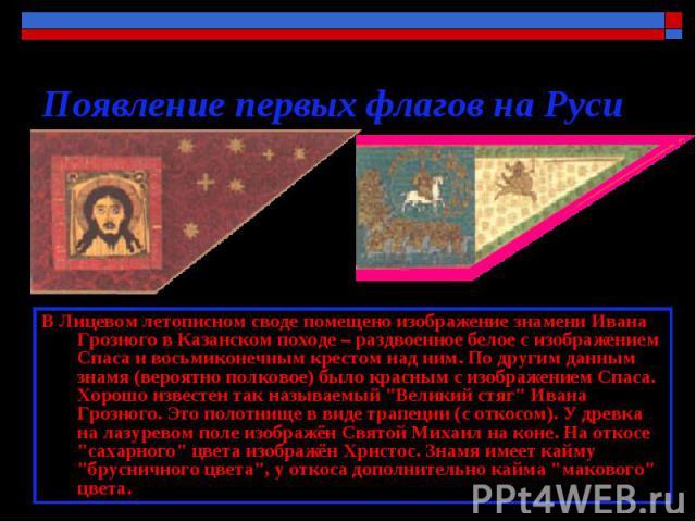 Появление первых флагов на Руси В Лицевом летописном своде помещено изображение знамени Ивана Грозного в Казанском походе – раздвоенное белое с изображением Спаса и восьмиконечным крестом над ним. По другим данным знамя (вероятно полковое) было крас…