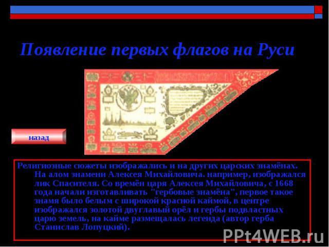 Появление первых флагов на Руси Религиозные сюжеты изображались и на других царских знамёнах. На алом знамени Алексея Михайловича. например, изображался лик Спасителя. Со времён царя Алексея Михайловича, с 1668 года начали изготавливать