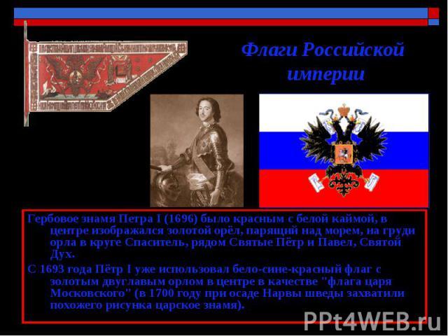 Флаги Российской империи Гербовое знамя Петра I (1696) было красным с белой каймой, в центре изображался золотой орёл, парящий над морем, на груди орла в круге Спаситель, рядом Святые Пётр и Павел, Святой Дух. С 1693 года Пётр I уже использовал бело…