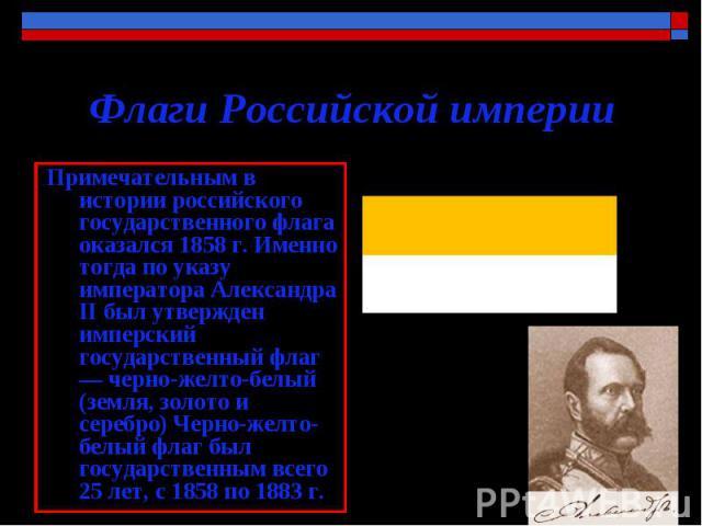Флаги Российской империи . Примечательным в истории российского государственного флага оказался 1858 г. Именно тогда по указу императора Александра II был утвержден имперский государственный флаг — черно-желто-белый (земля, золото и серебро) Черно-ж…