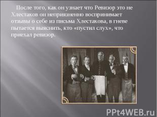 После того, как он узнает что Ревизор это не Хлестаков он неприязненно восприним