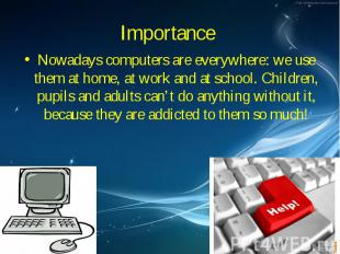 Nowadays computers are everywhere: we use them at home, at work and at school. C