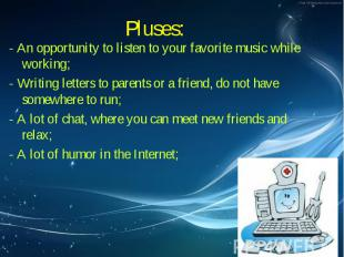 Pluses: - An opportunity to listen to your favorite music while working; - Writi