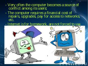 - Very often the computer becomes a source of conflict among its users; - Very o