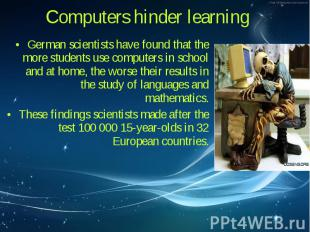 German scientists have found that the more students use computers in school and