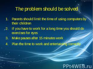 Parents should limit the time of using computers by their children Parents shoul