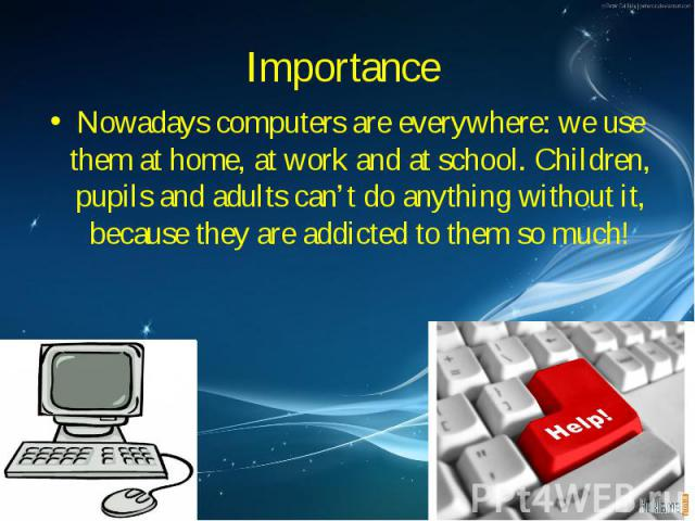 Nowadays computers are everywhere: we use them at home, at work and at school. Children, pupils and adults can't do anything without it, because they are addicted to them so much! Nowadays computers are everywhere: we use them at home, at work and a…