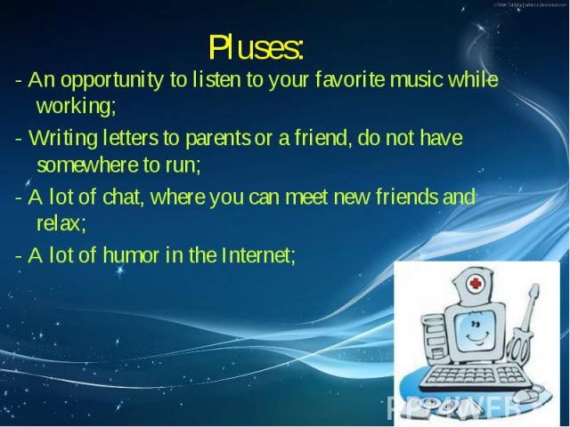 Pluses: - An opportunity to listen to your favorite music while working; - Writing letters to parents or a friend, do not have somewhere to run; - A lot of chat, where you can meet new friends and relax; - A lot of humor in the Internet;
