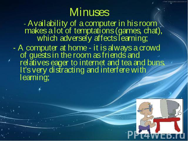 Minuses Minuses - Availability of a computer in his room makes a lot of temptations (games, chat), which adversely affects learning; - A computer at home - it is always a crowd of guests in the room as friends and relatives eager to internet and tea…
