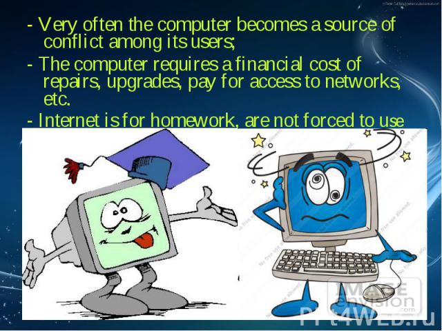 - Very often the computer becomes a source of conflict among its users; - Very often the computer becomes a source of conflict among its users; - The computer requires a financial cost of repairs, upgrades, pay for access to networks, etc. - Interne…