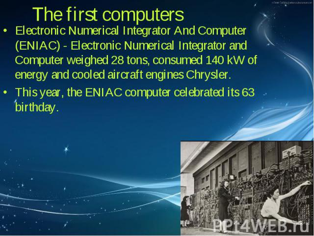 Electronic Numerical Integrator And Computer (ENIAC) - Electronic Numerical Integrator and Computer weighed 28 tons, consumed 140 kW of energy and cooled aircraft engines Chrysler. Electronic Numerical Integrator And Computer (ENIAC) - Electronic Nu…