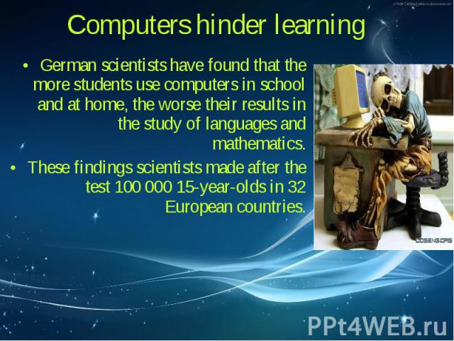German scientists have found that the more students use computers in school and at home, the worse their results in the study of languages and mathematics. German scientists have found that the more students use computers in school and at home, the …
