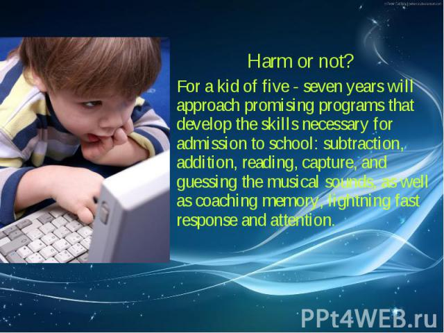 Harm or not? Harm or not? For a kid of five - seven years will approach promising programs that develop the skills necessary for admission to school: subtraction, addition, reading, capture, and guessing the musical sounds, as well as coaching memor…