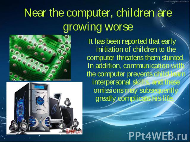 It has been reported that early initiation of children to the computer threatens them stunted. In addition, communication with the computer prevents child learn interpersonal skills, and these omissions may subsequently greatly complicate his life. …