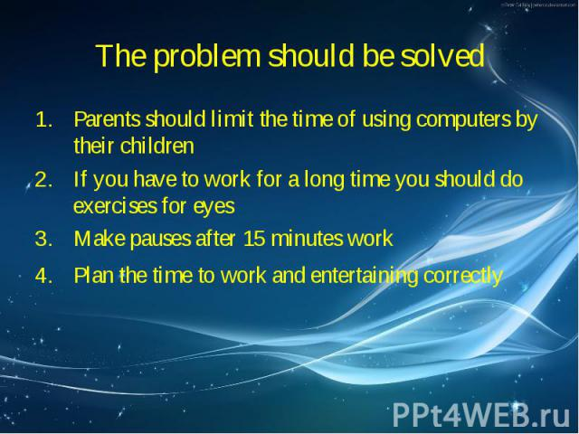 Parents should limit the time of using computers by their children Parents should limit the time of using computers by their children If you have to work for a long time you should do exercises for eyes Make pauses after 15 minutes work Plan the tim…