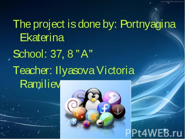 "The project is done by: Portnyagina Ekaterina The project is done by: Portnyagina Ekaterina School: 37, 8 ""A"" Teacher: Ilyasova Victoria Ramilievna"