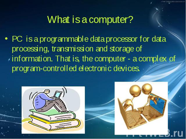PC is a programmable data processor for data processing, transmission and storage of information. That is, the computer - a complex of program-controlled electronic devices. PC is a programmable data processor for data processing, transmission and s…