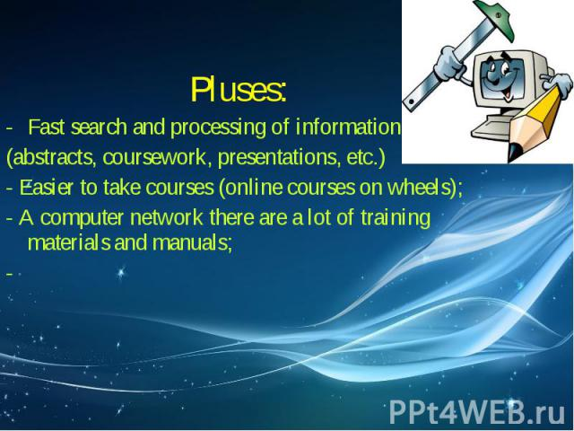 Pluses: Pluses: Fast search and processing of information (abstracts, coursework, presentations, etc.) - Easier to take courses (online courses on wheels); - A computer network there are a lot of training materials and manuals; -