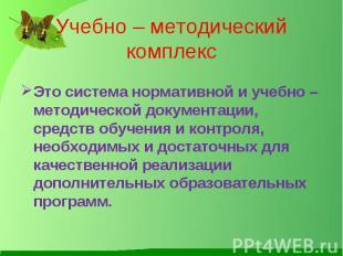 Учебно – методический комплекс Это система нормативной и учебно – методической д