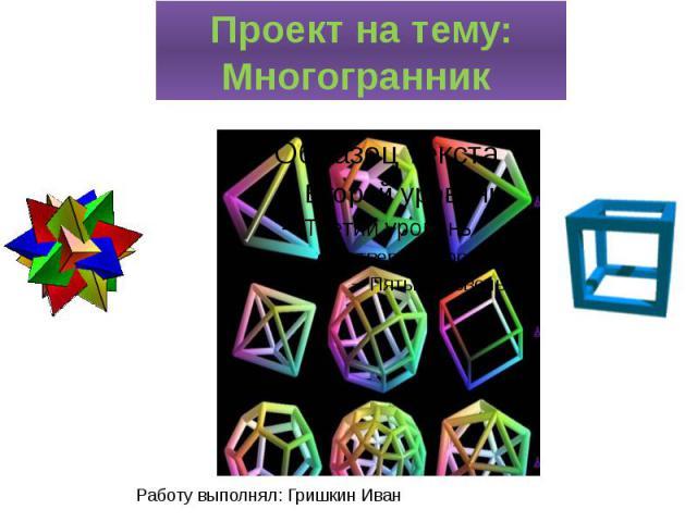 Проект на тему: Многогранник Работу выполнял: Гришкин Иван