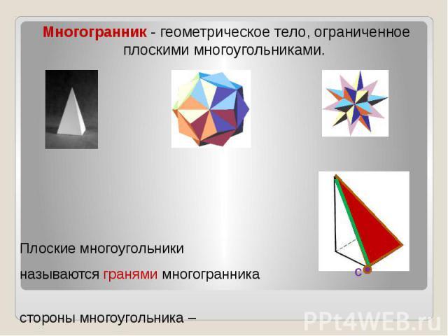 Многогранник - геометрическое тело, ограниченное плоскими многоугольниками. Плоские многоугольники называются гранями многогранника стороны многоугольника – ребрами многогранника вершины многоугольника – вершинами многогранника.