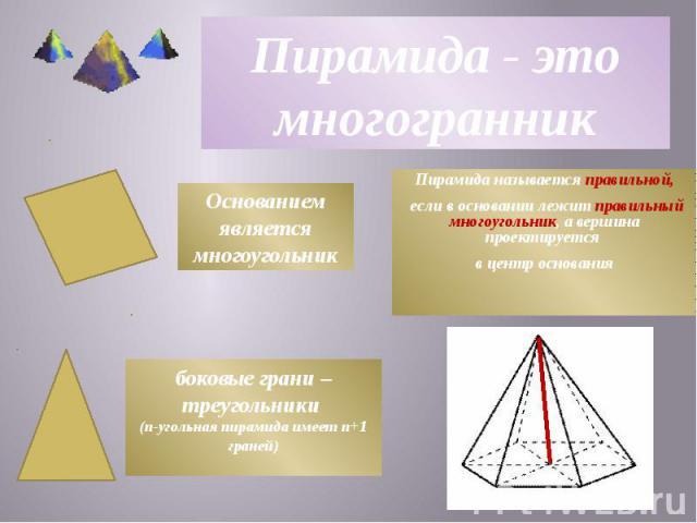 Пирамида- это многогранник Пирамида называется правильной, если в основании лежит правильный многоугольник, а вершина проектируется в центр основания