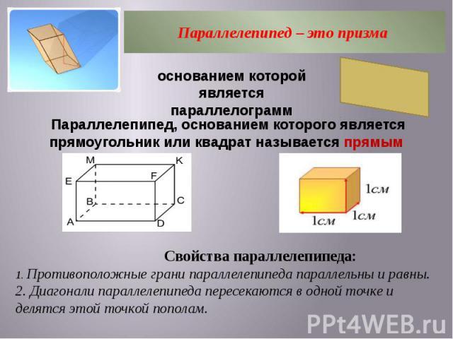 Параллелепипед – это призма основанием которой является параллелограмм Параллелепипед, основанием которого является прямоугольник или квадрат называется прямым Свойства параллелепипеда: 1. Противоположные грани параллелепипеда параллельны и равны. 2…