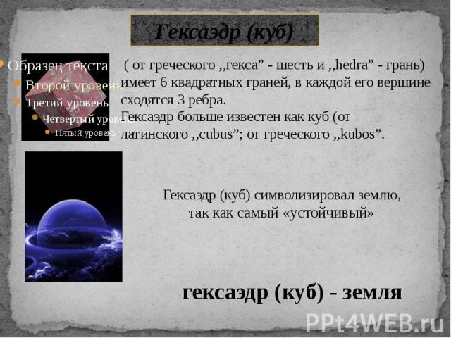 """Гексаэдр (куб) ( от греческого ,,гекса"""" - шесть и ,,hedra"""" - грань) имеет 6 квадратных граней, в каждой его вершине сходятся 3 ребра. Гексаэдр больше известен как куб (от латинского ,,cubus""""; от греческого ,,kubos""""."""