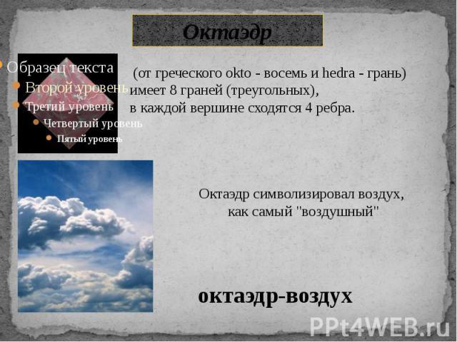 Октаэдр (от греческого okto - восемь и hedra - грань) имеет 8 граней (треугольных), в каждой вершине сходятся 4 ребра.