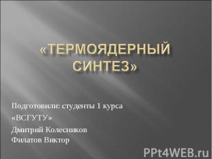 «термоядерный синтез» Подготовили: студенты 1 курса «ВСГУТУ» Дмитрий Колесников