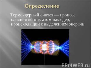 Определение Термоядерный синтез — процесс слияния лёгких атомных ядер, происходя