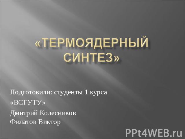 «термоядерный синтез» Подготовили: студенты 1 курса «ВСГУТУ» Дмитрий Колесников Филатов Виктор
