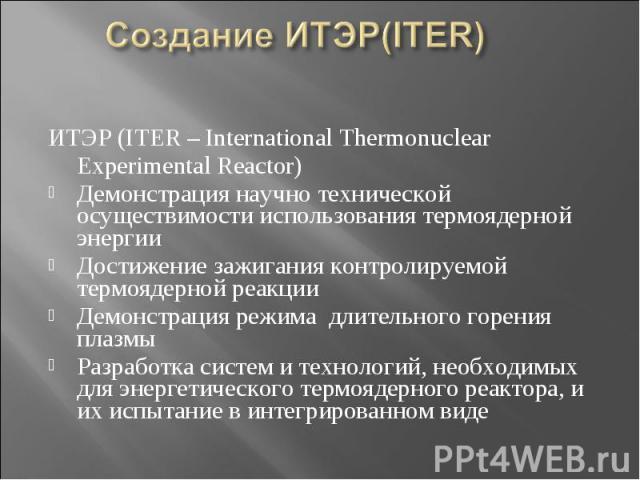 Создание ИТЭР(ITER) ИТЭР (ITER – International Thermonuclear Experimental Reactor) Демонстрация научно технической осуществимости использования термоядерной энергии Достижение зажигания контролируемой термоядерной реакции Демонстрация режима длитель…