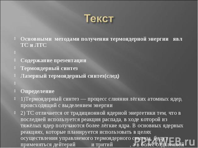 Текст Основными методами получения термоядерной энергии явл ТС и ЛТС  Содержание презентации Термоядерный синтез Лазерный термоядерный синтез(след)  Определение 1)Термоядерный синтез — процесс слияния лёгких атомных ядер, происходящий с выделением…