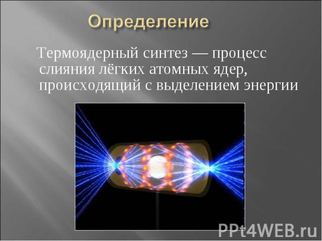 Определение Термоядерный синтез — процесс слияния лёгких атомных ядер, происходящий с выделением энергии